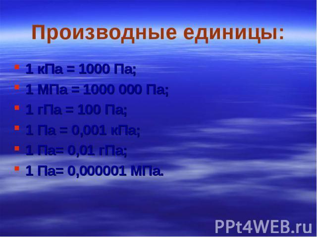 1 кПа = 1000 Па; 1 кПа = 1000 Па; 1 МПа = 1000 000 Па; 1 гПа = 100 Па; 1 Па = 0,001 кПа; 1 Па= 0,01 гПа; 1 Па= 0,000001 МПа.
