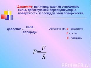 Давление- величина, равная отношению силы, действующей перпендикулярно поверхнос