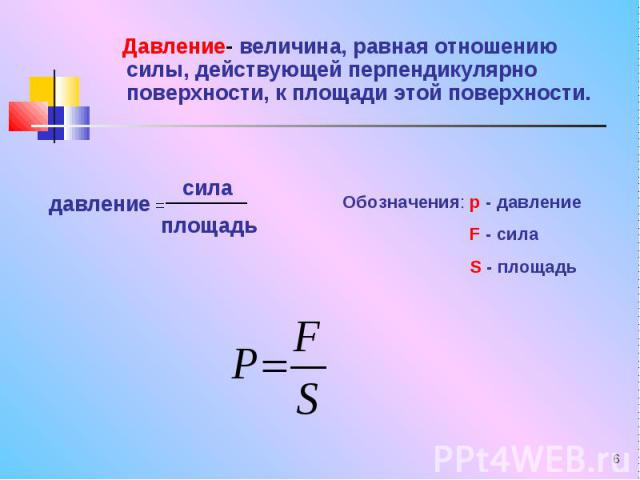 Давление- величина, равная отношению силы, действующей перпендикулярно поверхности, к площади этой поверхности. Давление- величина, равная отношению силы, действующей перпендикулярно поверхности, к площади этой поверхности.