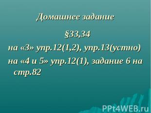 §33,34 §33,34 на «3» упр.12(1,2), упр.13(устно) на «4 и 5» упр.12(1), задание 6