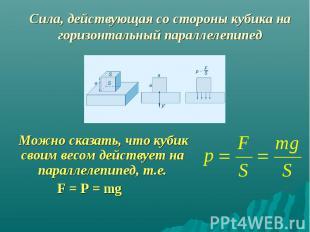 Можно сказать, что кубик своим весом действует на параллелепипед, т.е. Можно ска