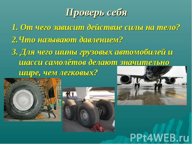 1. От чего зависит действие силы на тело? 1. От чего зависит действие силы на тело? 2.Что называют давлением? 3. Для чего шины грузовых автомобилей и шасси самолётов делают значительно шире, чем легковых?