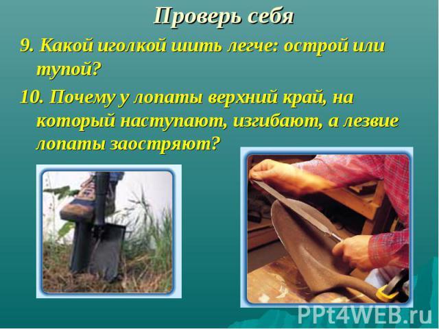 9. Какой иголкой шить легче: острой или тупой? 9. Какой иголкой шить легче: острой или тупой? 10. Почему у лопаты верхний край, на который наступают, изгибают, а лезвие лопаты заостряют?