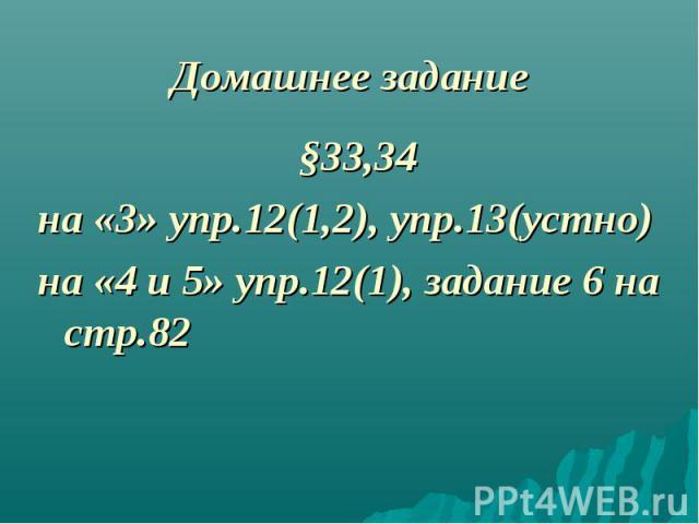 §33,34 §33,34 на «3» упр.12(1,2), упр.13(устно) на «4 и 5» упр.12(1), задание 6 на стр.82