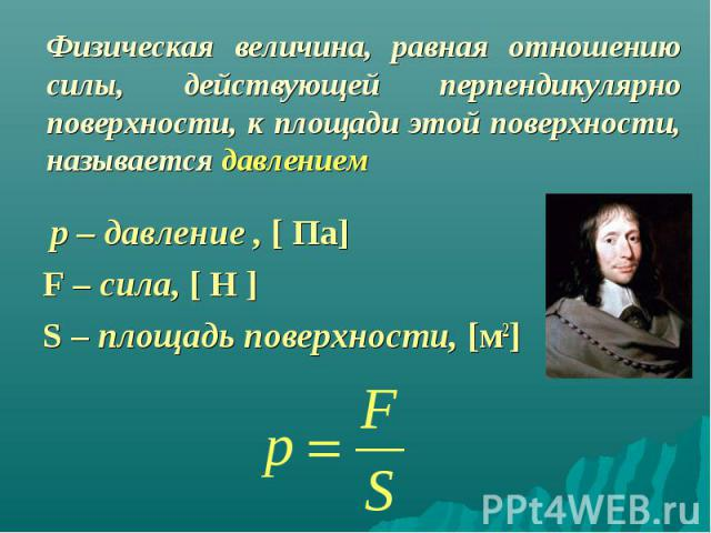 р – давление , [ Па] р – давление , [ Па] F – сила, [ Н ] S – площадь поверхности, [м2]