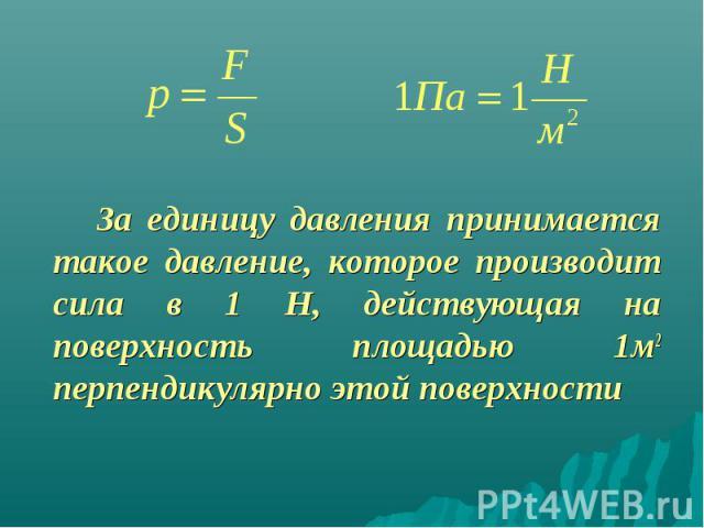 За единицу давления принимается такое давление, которое производит сила в 1 Н, действующая на поверхность площадью 1м2 перпендикулярно этой поверхности За единицу давления принимается такое давление, которое производит сила в 1 Н, действующая на пов…