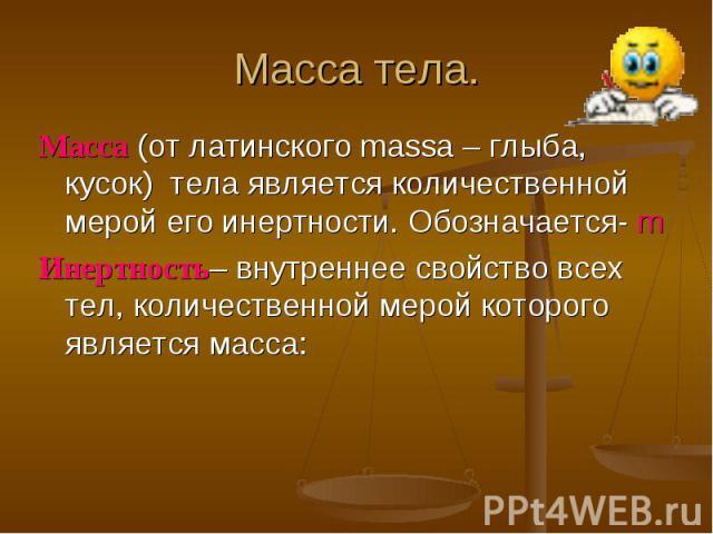 Масса (от латинского massa– глыба, кусок) тела является количественной мерой его инертности. Обозначается- m Масса (от латинского massa– глыба, кусок) тела является количественной мерой его инертности. Обозначается- m Инертно…