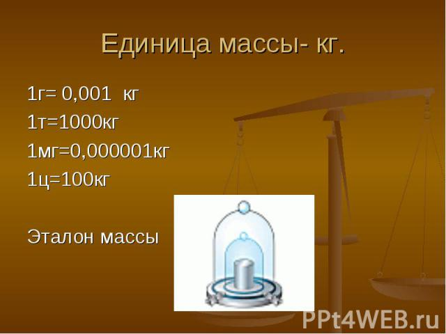 1г= 0,001 кг 1г= 0,001 кг 1т=1000кг 1мг=0,000001кг 1ц=100кг Эталон массы
