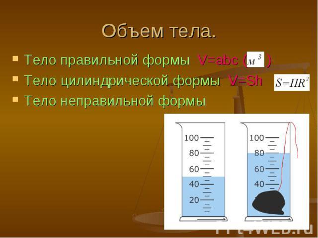 Тело правильной формы V=abc ( ) Тело правильной формы V=abc ( ) Тело цилиндрической формы V=Sh Тело неправильной формы