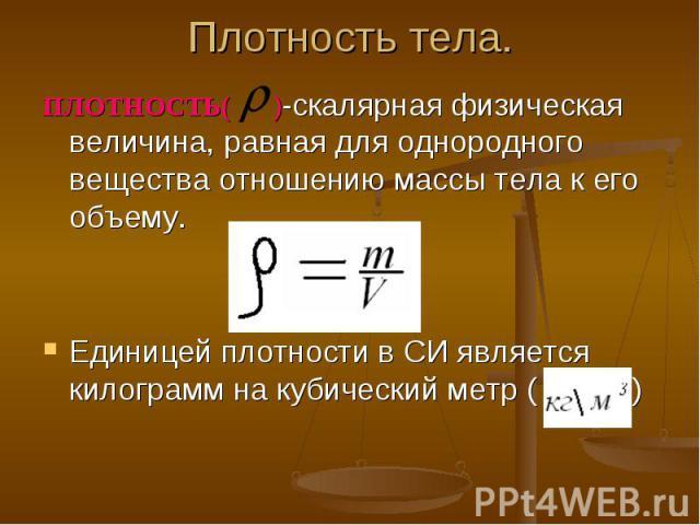 ПЛОТНОСТЬ( )-скалярная физическая величина, равная для однородного вещества отношению массы тела к его объему. ПЛОТНОСТЬ( )-скалярная физическая величина, равная для однородного вещества отношению массы тела к его объему. Единицей плотности в СИ явл…