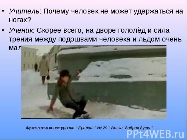 Учитель: Почему человек не может удержаться на ногах? Учитель: Почему человек не может удержаться на ногах? Ученик: Скорее всего, на дворе гололёд и сила трения между подошвами человека и льдом очень маленькая.