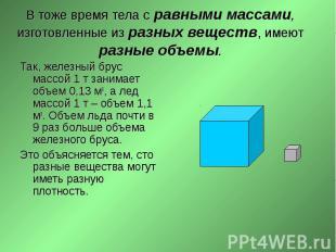 Так, железный брус массой 1 т занимает объем 0,13 м3, а лед массой 1 т – объем 1