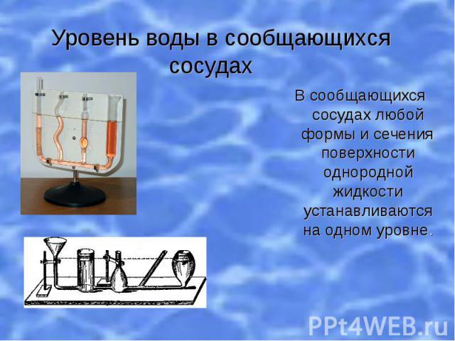 Уровень воды в сообщающихся сосудах В сообщающихся сосудах любой формы и сечения поверхности однородной жидкости устанавливаются на одном уровне.