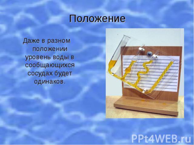 Положение Даже в разном положении уровень воды в сообщающихся сосудах будет одинаков.