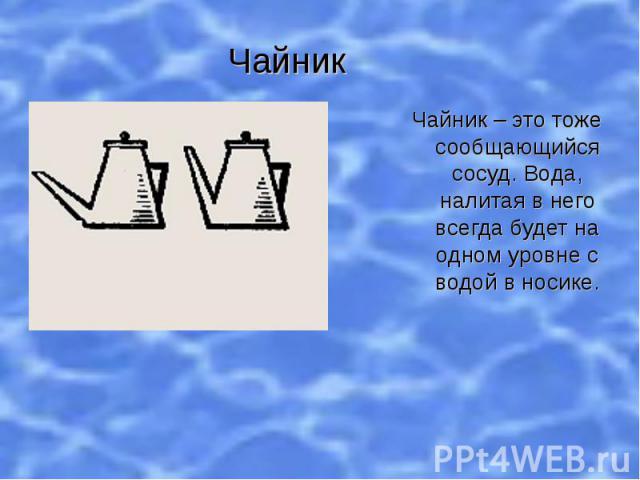 Чайник Чайник – это тоже сообщающийся сосуд. Вода, налитая в него всегда будет на одном уровне с водой в носике.