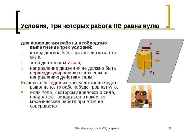 для совершения работы необходимо выполнение трех условий: для совершения работы необходимо выполнение трех условий: к телу должна быть приложена какая-то сила, тело должно двигаться; направление движения не должно быть перпендикулярным по отношению …