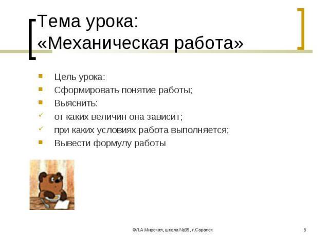 Цель урока: Цель урока: Сформировать понятие работы; Выяснить: от каких величин она зависит; при каких условиях работа выполняется; Вывести формулу работы