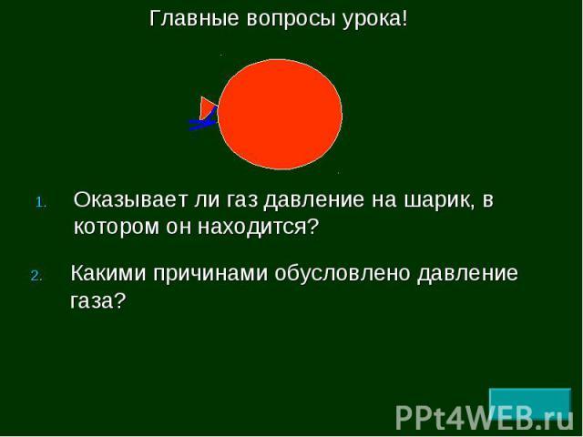 Оказывает ли газ давление на шарик, в котором он находится? Оказывает ли газ давление на шарик, в котором он находится?