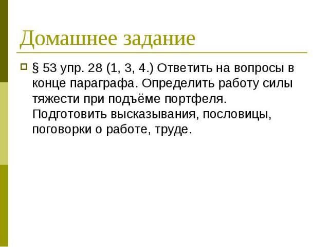 § 53 упр. 28 (1, 3, 4.) Ответить на вопросы в конце параграфа. Определить работу силы тяжести при подъёме портфеля. Подготовить высказывания, пословицы, поговорки о работе, труде. § 53 упр. 28 (1, 3, 4.) Ответить на вопросы в конце параграфа. Опреде…