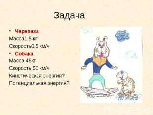 Черепаха Черепаха Масса1,5 кг Скорость0,5 км/ч Собака Масса 45кг Скорость 50 км/
