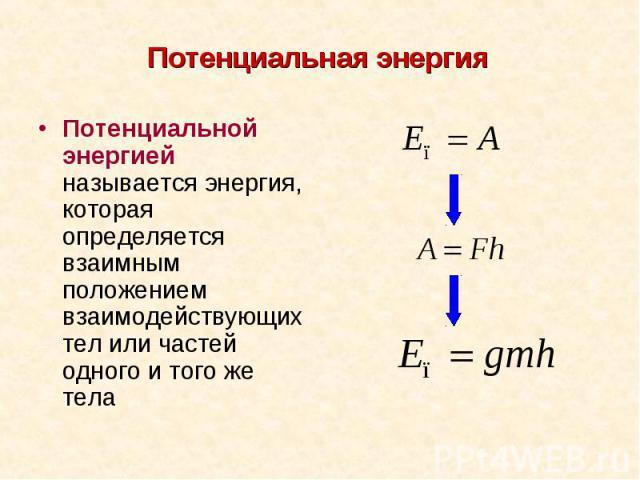 Потенциальной энергией называется энергия, которая определяется взаимным положением взаимодействующих тел или частей одного и того же тела Потенциальной энергией называется энергия, которая определяется взаимным положением взаимодействующих тел или …