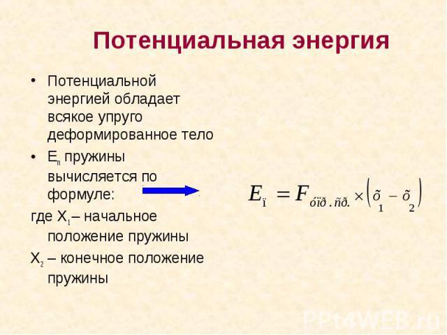 Потенциальной энергией обладает всякое упруго деформированное тело Потенциальной энергией обладает всякое упруго деформированное тело Еп пружины вычисляется по формуле: где Х1 – начальное положение пружины Х2 – конечное положение пружины