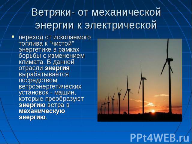 """переход от ископаемого топлива к """"чистой"""" энергетике в рамках борьбы с изменением климата. В данной отрасли энергия вырабатывается посредством ветроэнергетических установок - машин, которые преобразуют энергию ветра в механическую энергию.…"""