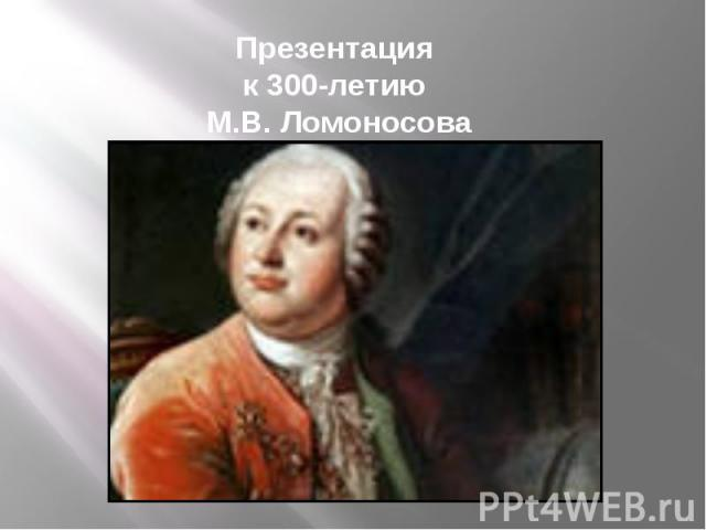 Презентация к 300-летию М.В. Ломоносова