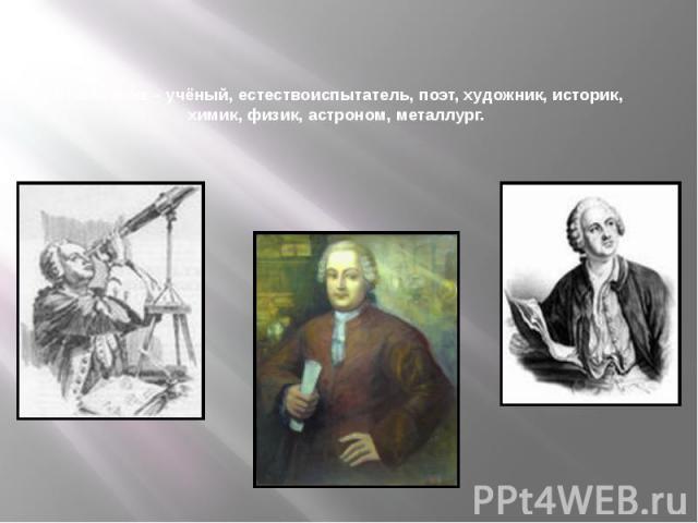 Ломоносов – учёный, естествоиспытатель, поэт, художник, историк, химик, физик, астроном, металлург.