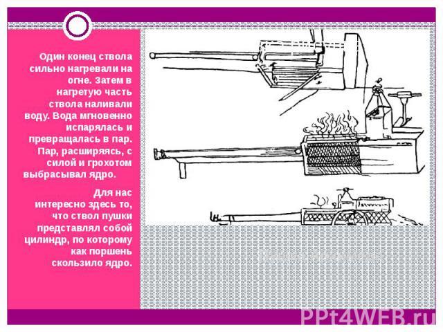 Пушка Архимеда Один конец ствола сильно нагревали на огне. Затем в нагретую часть ствола наливали воду. Вода мгновенно испарялась и превращалась в пар. Пар, расширяясь, с силой и грохотом выбрасывал ядро. Для нас интересно здесь то, что ствол пушки …