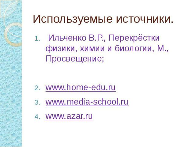 Используемые источники. Ильченко В.Р., Перекрёстки физики, химии и биологии, М., Просвещение; www.home-edu.ru www.media-school.ru www.azar.ru
