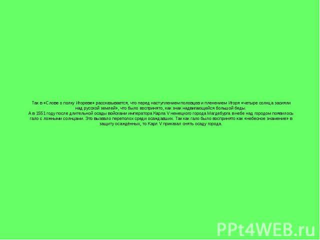 Так в «Слове о полку Игореве» рассказывается, что перед наступлением половцев и пленением Игоря «четыре солнца засияли над русской землей», что было воспринято, как знак надвигающейся большой беды. А в 1551 году после длительной осады войсками импер…
