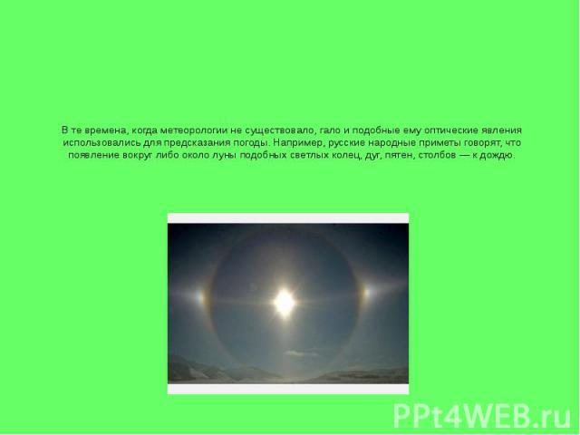 В те времена, когда метеорологии не существовало, гало и подобные ему оптические явления использовались для предсказания погоды. Например, русские народные приметы говорят, что появление вокруг либо около луны подобных светлых колец, дуг, пятен, сто…