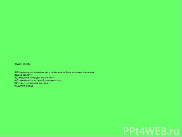 Задачи работы: 1)Ознакомиться с явлением гало с помощью информационных источников. 2)Два вида гало. 3)Определить природу явления гало. 4)Ознакомиться с историей появления гало. 5)Ученые, исследовавшие гало. 6)Сделать вывод.