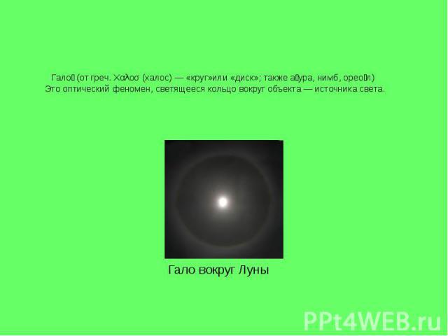 Гало (от греч. Χαλοσ (халос) — «круг»или «диск»; также а ура, нимб, орео л) Это оптический феномен, светящееся кольцо вокруг объекта — источника света. Гало вокруг Луны