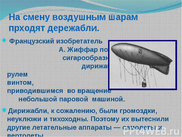 На смену воздушным шарам прходят дережабли. Французский изобретатель А. Жиффар построил в 1852 г. сигарообразный аэростат — дирижабль с воздушным рулем и гребным винтом, приводившимся во вращение небольшой паровой машиной. Дирижабли, к сожалению, бы…