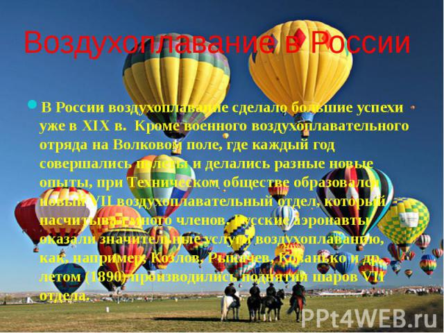 Воздухоплавание в России В России воздухоплавание сделало большие успехи уже в XIX в. Кроме военного воздухоплавательного отряда на Волковом поле, где каждый год совершались полеты и делались разные новые опыты, при Техническом обществе образовался …