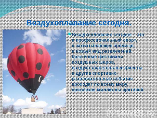 Воздухоплавание сегодня. Воздухоплавание сегодня – это ипрофессиональный спорт, изахватывающее зрелище, иновый вид развлечений. Красочные фестивали воздушных шаров, воздухоплавательные фиесты идругие спортивно-развлекательные…