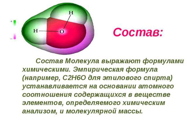 Состав: Состав Молекула выражают формулами химическими. Эмпирическая формула (например, С2Н6О для этилового спирта) устанавливается на основании атомного соотношения содержащихся в веществе элементов, определяемого химическим анализом, и молекулярно…