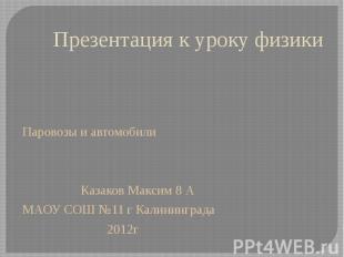 Презентация к уроку физики Паровозы и автомобили Казаков Максим 8 А МАОУ СОШ №11