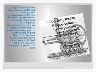 Изобретение паровоза Судьба паровоза тоже была непростой. Первый паровоз был ско