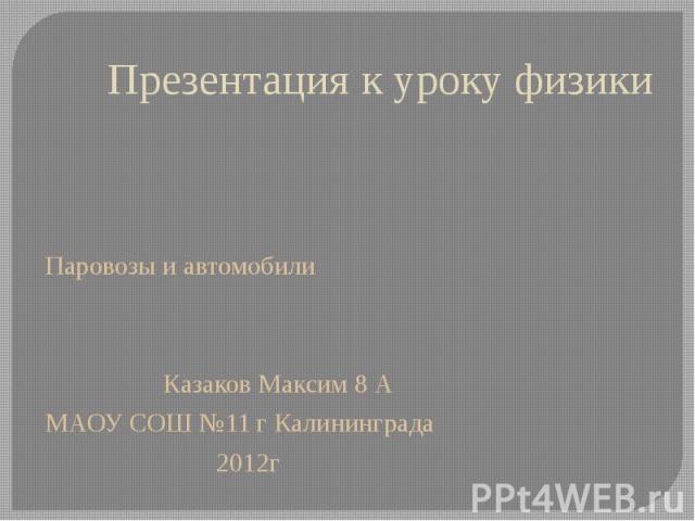 Презентация к уроку физики Паровозы и автомобили Казаков Максим 8 А МАОУ СОШ №11 г Калининграда 2012г