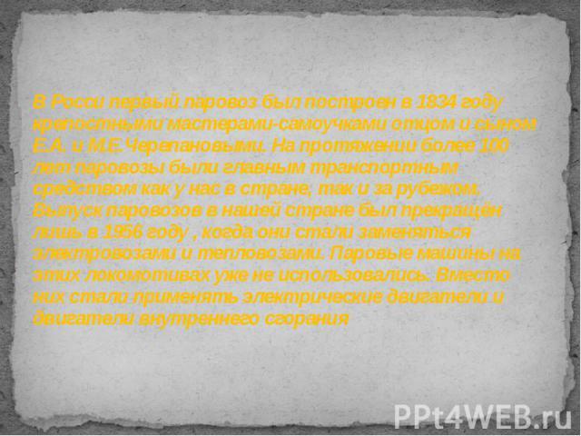 В Росси первый паровоз был построен в 1834 году крепостными мастерами-самоучками отцом и сыном Е.А. и М.Е.Черепановыми. На протяжении более 100 лет паровозы были главным транспортным средством как у нас в стране, так и за рубежом. Выпуск паровозов в…