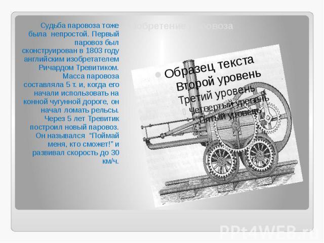 Изобретение паровоза Судьба паровоза тоже была непростой. Первый паровоз был сконструирован в 1803 году английским изобретателем Ричардом Тревитиком. Масса паровоза составляла 5 т. и, когда его начали использовать на конной чугунной дороге, он начал…