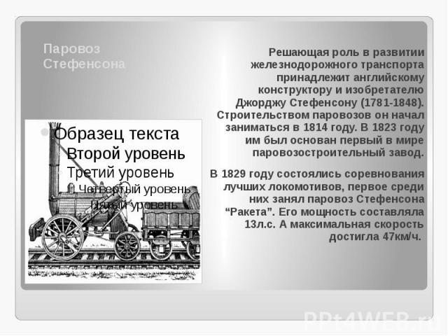 Паровоз Стефенсона Решающая роль в развитии железнодорожного транспорта принадлежит английскому конструктору и изобретателю Джорджу Стефенсону (1781-1848). Строительством паровозов он начал заниматься в 1814 году. В 1823 году им был основан первый в…