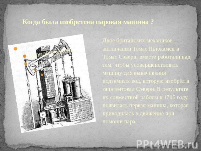 Когда была изобретена паровая машина ? Двое британских механиков, англичанин Томас Ньюкамен и Томас Сэвери, вместе работали над тем, чтобы усовершенствовать машину для выкачивания подземных вод, которую изобрёл и запатентовал Сэвери. В результате их…