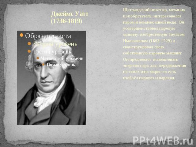Джеймс Уатт (1736-1819) Шотландский инженер, механик и изобретатель, интересовался паром и конденсацией воды. Он усовершенствовал паровую машину, изобретённую Томасом Ньюкаменом (1663-1729) и сконструировал свою собственную паровую машину. Он предло…