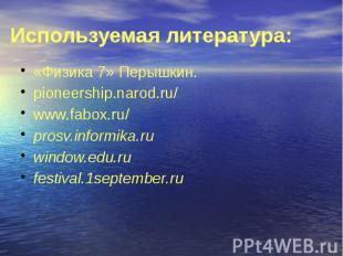 Используемая литература: «Физика 7» Перышкин. pioneership.narod.ru/ www.fabox.ru