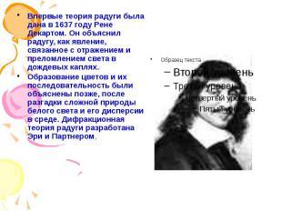 Впервые теория радуги была дана в 1637 году Рене Декартом. Он объяснил радугу, к