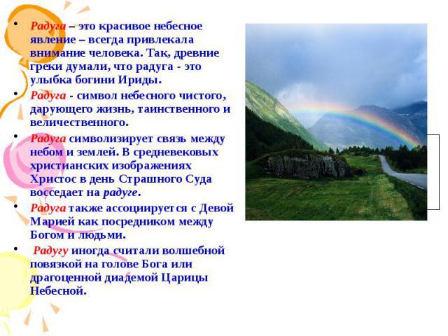 Радуга – это красивое небесное явление – всегда привлекала внимание человека. Так, древние греки думали, что радуга - это улыбка богини Ириды. Радуга – это красивое небесное явление – всегда привлекала внимание человека. Так, древние греки думали, ч…
